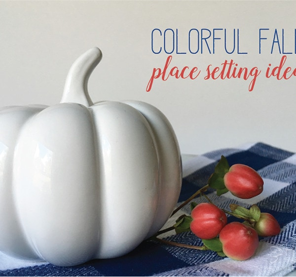 4 Colorful Fall Place Setting Ideas
